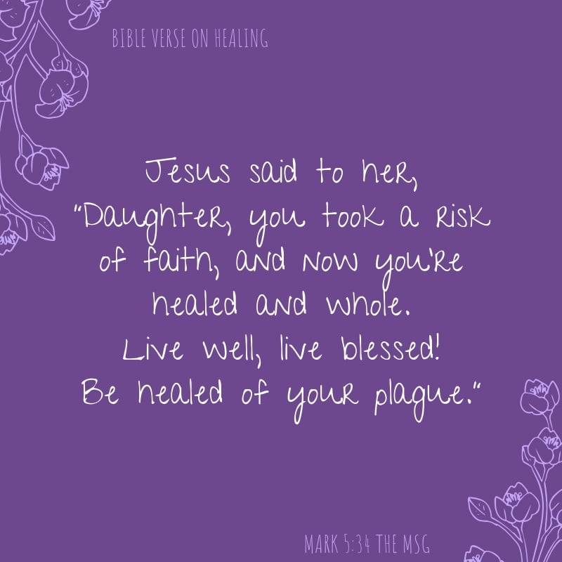 """Mark 5:34 The Message translation Jesus said to her, """"Daughter, you took a risk of faith, and now you're healed and whole. Live well, live blessed! Be healed of your plague."""""""