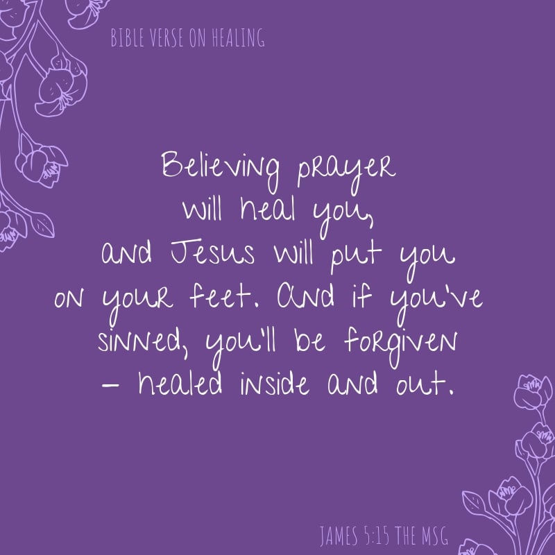 James 5:15 The MSG says Believing prayer will heal you, and Jesus will put you on your feet. And if you've sinned, you'll be forgiven - healed inside and out.