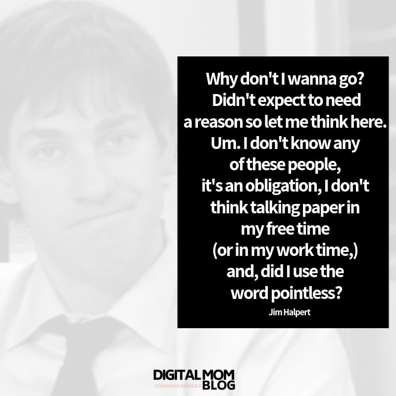 Why don't I wanna go? Didn't expect to need a reason so let me think here. Um. I don't know any of these people, it's an obligation, I don't think talking paper in my free time (or in my work time,) and, did I use the word pointless? - Jim Halpert The Office