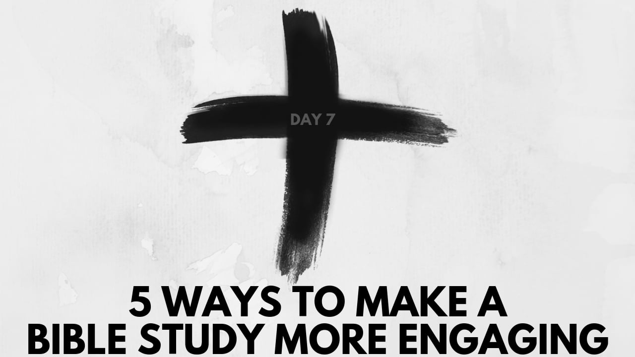 lent day 7 - 5 ways to make a bible study more engaging