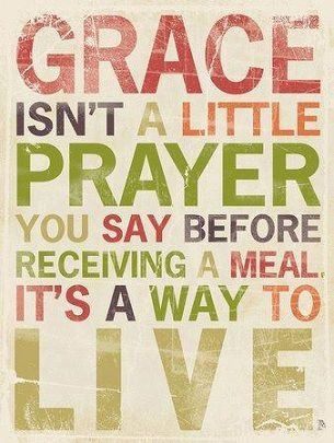 Grace isn't a little prayer you say before receiving a meal it's a way to live
