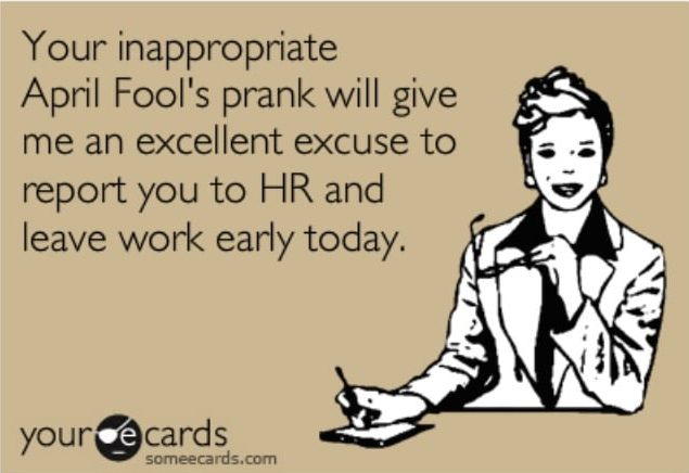 Your inappropriate April Fools parnks will give me an excellent excuse to report you to HR and leave work early today hr april fools