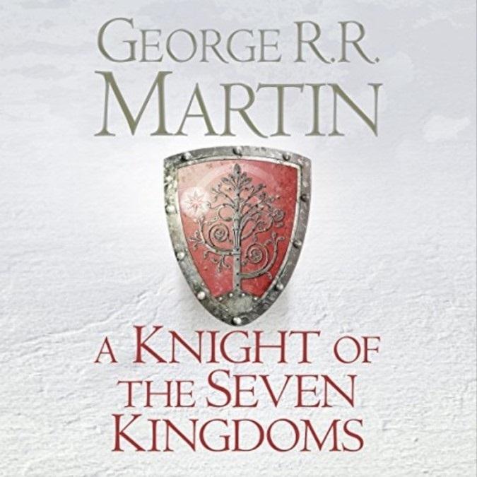 A Knight of the Seven Kingdoms – George R. R. Martin