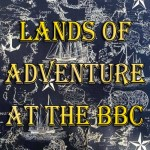 Lands of Adventure at the BBC