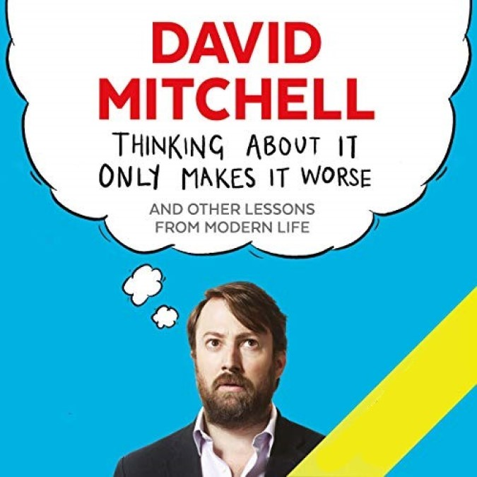 Thinking About It Only Makes It Worse – David Mitchell