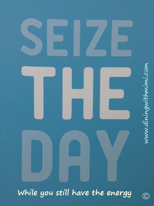 Seize the Day while you have the energy Writers Group www.diningwithmimi.com
