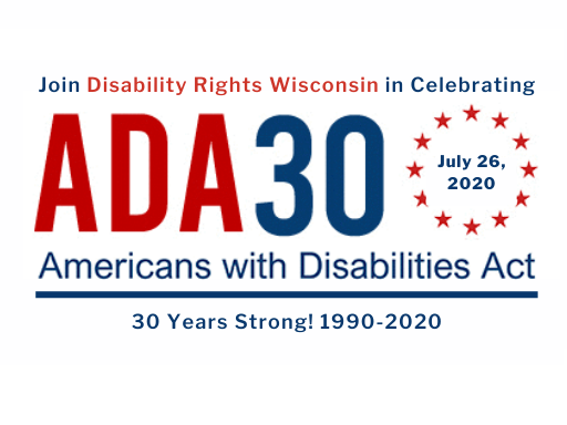 Join Disability Rights Wisconsin in celebrating Americans with Disabilities Act 30 - July 26, 2020 - 30 years Strong! 1990 to 2020