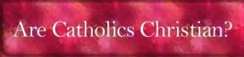 Are Catholics Christian?