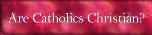 Are Catholics Christian