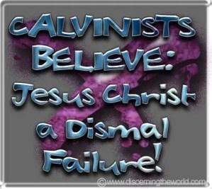 CalvinistsBelieveJesusChristADismalFailure