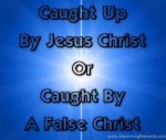 Caught Up By Jesus Christ Or Caught By A False Christ