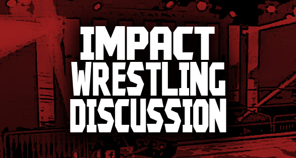 IMPACT Wrestling Discussion | Open to All IMPACT Fans!
