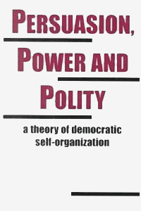 Book: Persuasion, Power and Polity: A Theory of Democratic Self-Organization