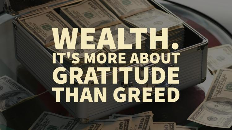 Wealth. It's more about gratitude than greed