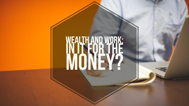 Work and Wealth: In it for the Money?