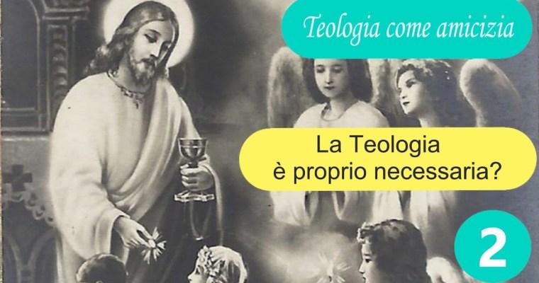 La Teologia è proprio necessaria?