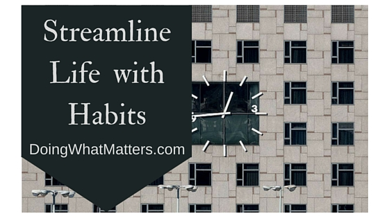 Streamline life with habits and routines.