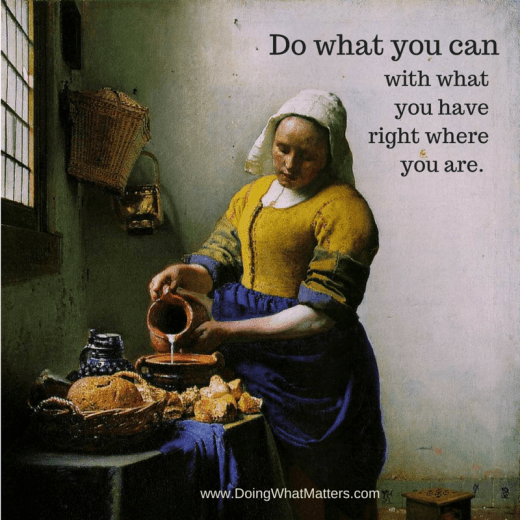 Do what you can with what you have, right where you are. It's all you can do.