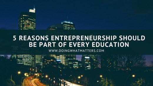 Five reasons entrepreneurship should be part of every education.