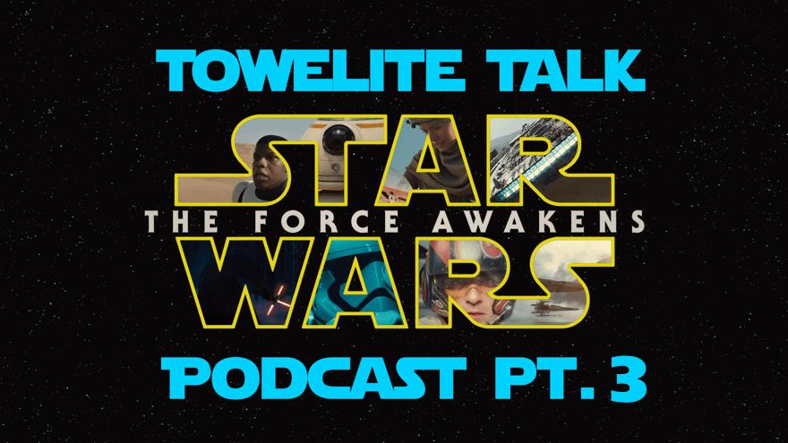 Towelite Talk presents The Force Awakens Podcast pt. 3