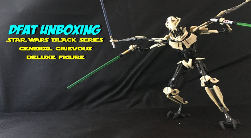DFAT Unboxings: Hasbro Star Wars The Black Series Deluxe General Grievous