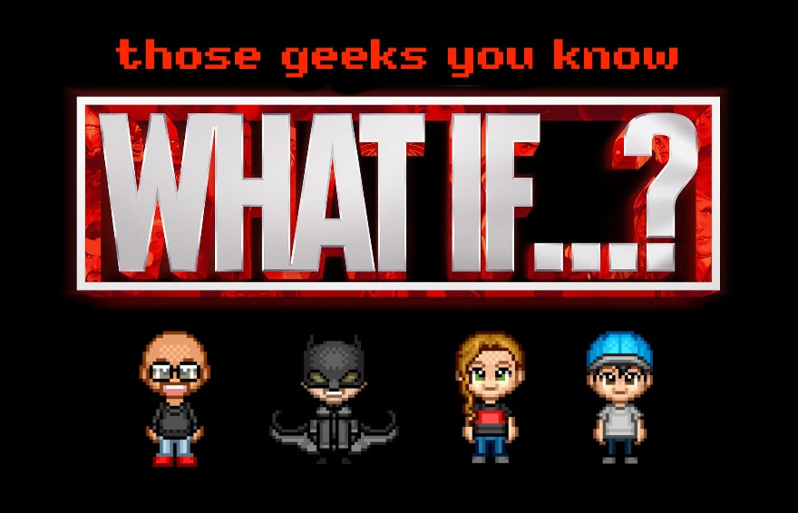 Those Geeks You Know Episode 101 – What If?