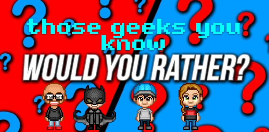 Those Geeks You Know Episode 102 – Would You Rather?