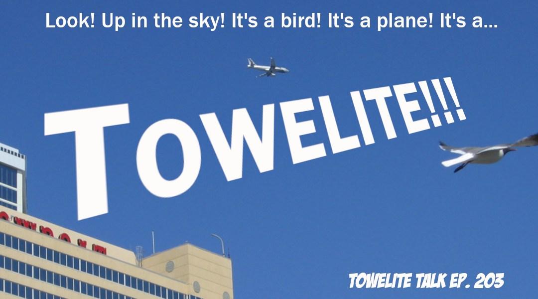 Towelite Talk Ep. 203 – It's a bird! It's a plane! It's a TOWELITE!
