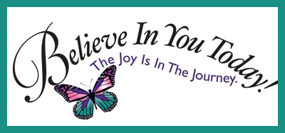 Believe In You Today! The Joy Is In The Journey.