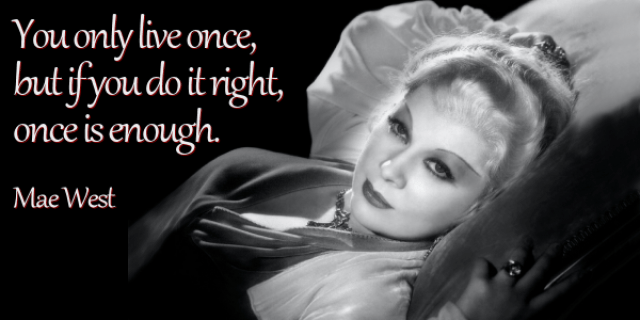 you-only-live-once-but-if-you-do-it-right-once-is-enough-mae-west