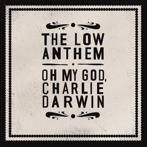 The Low Anthem - Oh My God, Charlie Darwin