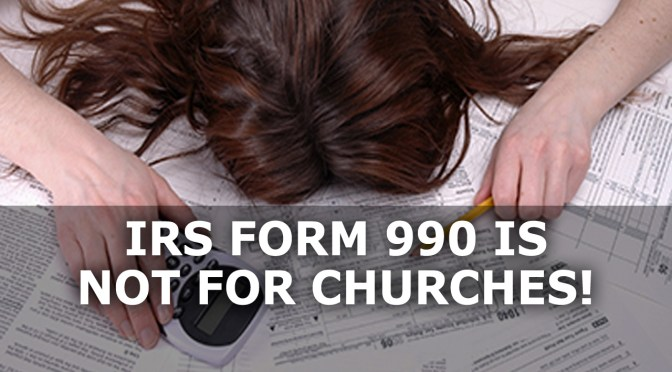 IRS Form 990 is NOT for churches!