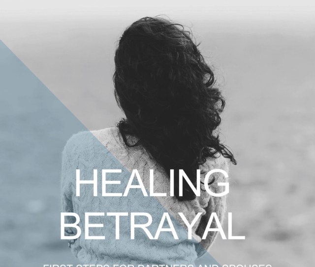 Get Free Audiobooks Healing Betrayal First Steps For Partners And Spouses Of Sex And Pornography Addicts