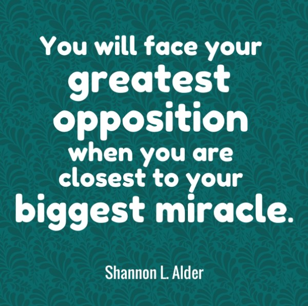 You will face your greatest opposition when