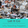Letting Go of Your Stuff is Not Easy – Why Hoarding Happens #LetItGo