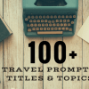 Writer's Block? Over 100 Travel Writing Prompts, Titles & Topics
