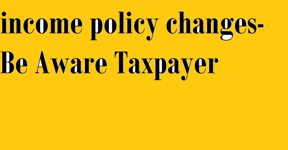 Be Aware Policy Changes in income Tax