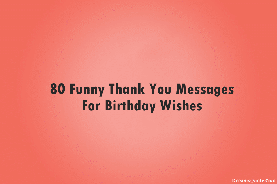 80 Funny Thank You Messages For Birthday Wishes Dreams Quote