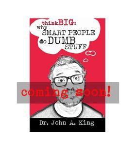 Think Big: Why Smart People do Dumb Stuff #drjohnaking