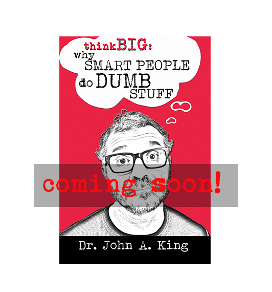 Think Big: Why Smart People do Dumb Stuff #drjohnaking