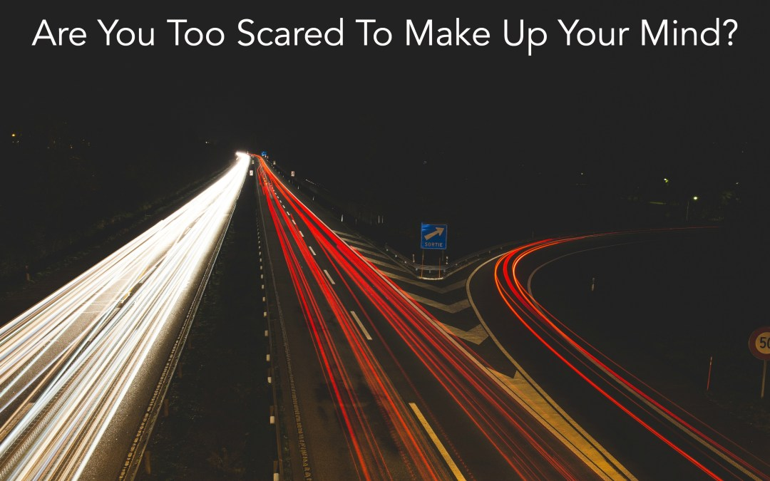 Are You Too Scared To Make Up Your Mind?