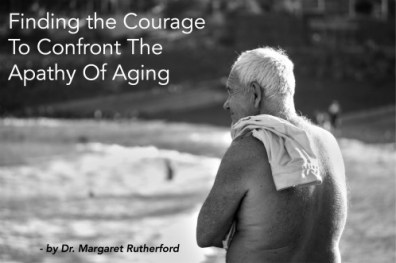 Finding the Courage To Confront The Apathy Of Aging