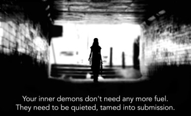 demons don't need any more fuel. They need to be quieted, tamed into submission