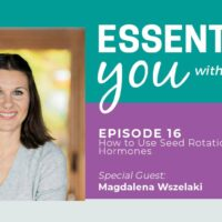 Essentially You Podcast 016: How to Use Seed Rotation to Rebalance Hormones with Magdalena Wszelaki