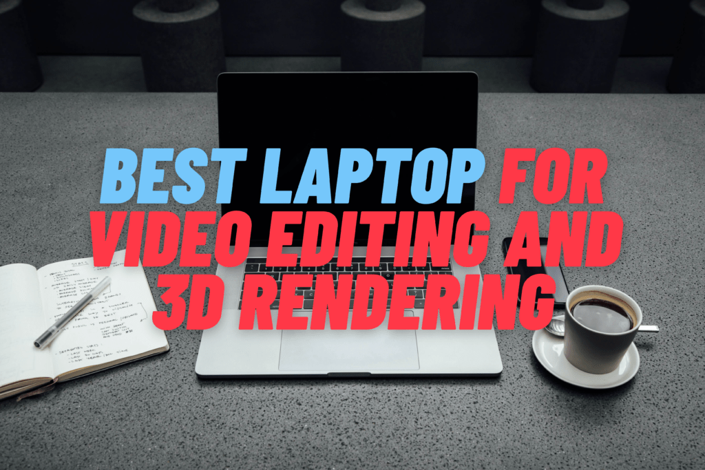 The Best Laptop For Video Editing And 3D Rendering