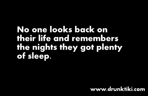 no one looks back on their life and remembers the nights they got plenty of sleep No one looks back on their life...