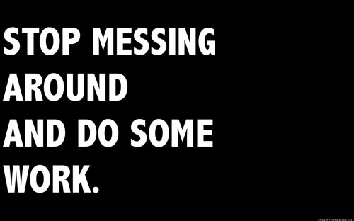stop messing around and do some work
