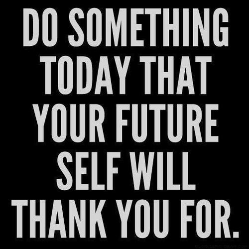 do something today that your future self will thank you for do something today that your future self will thank you for