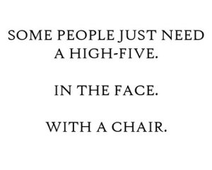 Some People Just need a high five.  in the face.  with a chair.jpg