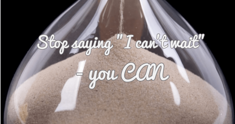 "Stop saying you ""can't wait"" – you CAN"